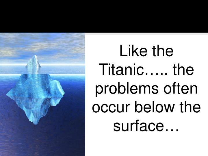 Like the Titanic….. the problems often occur below the surface…