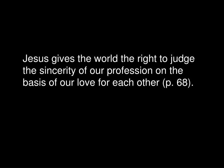Jesus gives the world the right to judge the sincerity of our profession on the basis of our love for each other (p. 68).