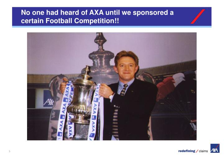 No one had heard of AXA until we sponsored a certain Football Competition!!