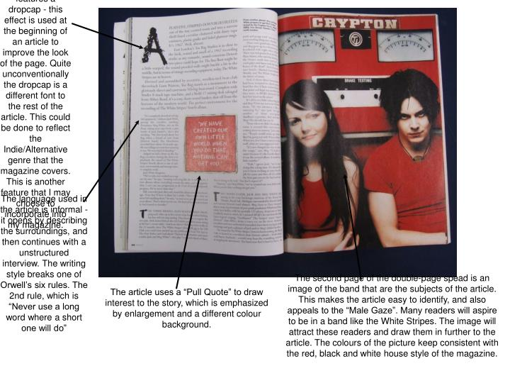 The article features a dropcap - this effect is used at the beginning of an article to improve the look of the page. Quite                     unconventionally the dropcap is a different font to the rest of the article. This could be done to reflect the Indie/Alternative genre that the magazine covers.