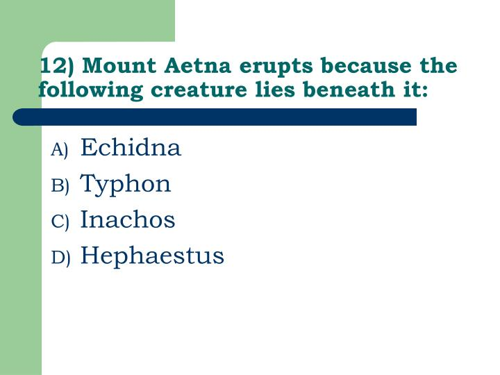12) Mount Aetna erupts because the following creature lies beneath it: