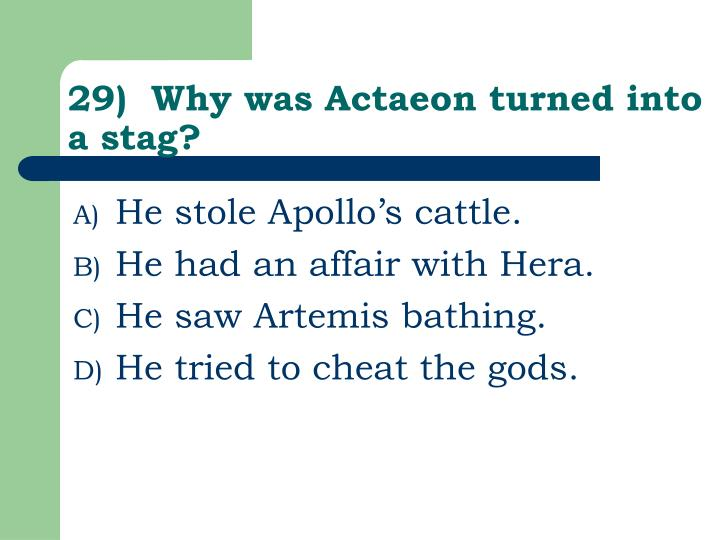 29)  Why was Actaeon turned into a stag?
