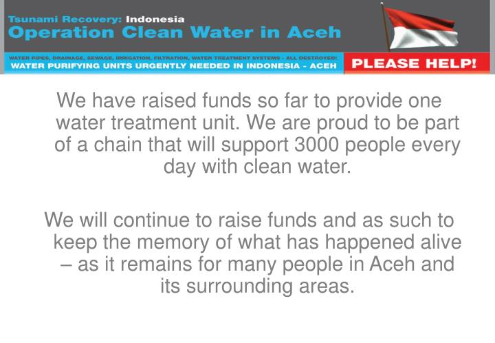 We have raised funds so far to provide one water treatment unit. We are proud to be part of a chain that will support 3000 people every day with clean water.