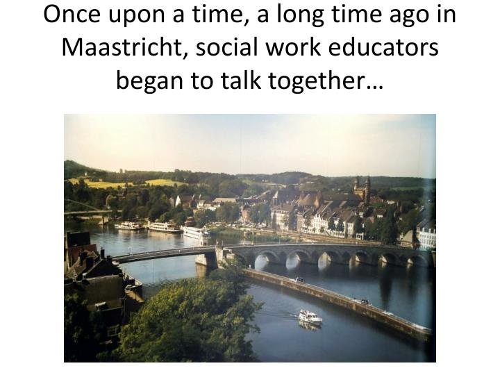 once upon a time a long time ago in maastricht social work educators began to talk together n.