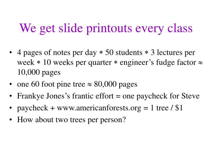 We get slide printouts every class