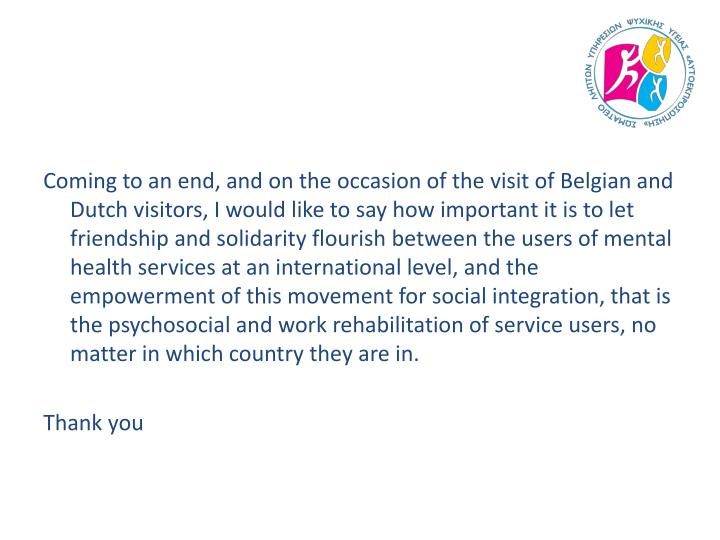Coming to an end, and on the occasion of the visit of Belgian and Dutch visitors, I would like to say how important it is to let friendship and solidarity flourish between the users of mental health services at an international level, and the empowerment of this movement for social integration, that is the psychosocial and work rehabilitation of service users, no matter in which country they are in.