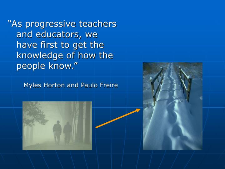 """As progressive teachers and educators, we have first to get the knowledge of how the people know...."