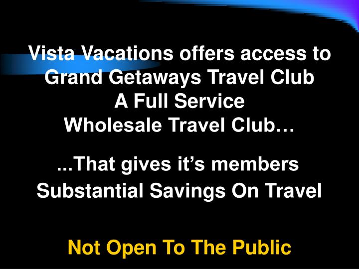 Vista Vacations offers access to  Grand Getaways Travel Club                             A Full Service                                  Wholesale Travel Club…