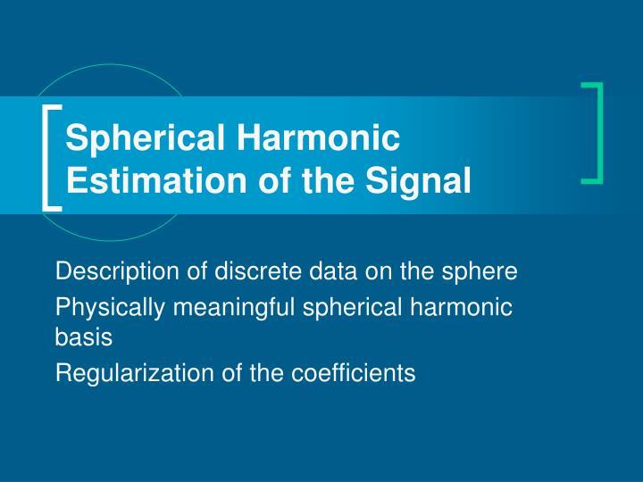 Spherical Harmonic Estimation of the Signal