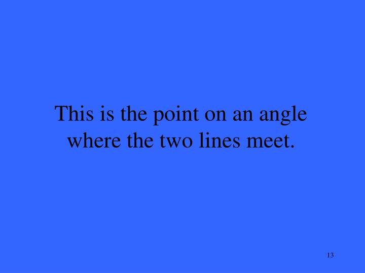 This is the point on an angle where the two lines meet.
