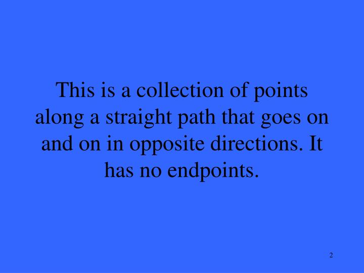 This is a collection of points along a straight path that goes on and on in opposite directions. It ...