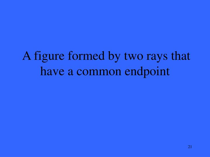 A figure formed by two rays that have a common endpoint