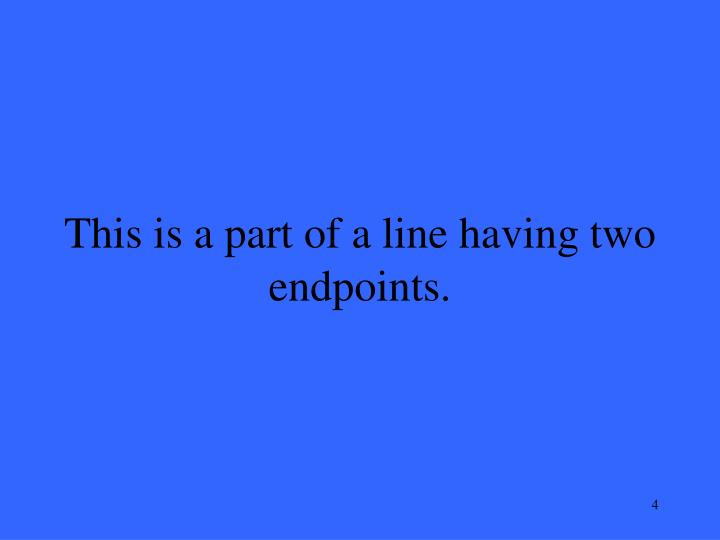 This is a part of a line having two endpoints.