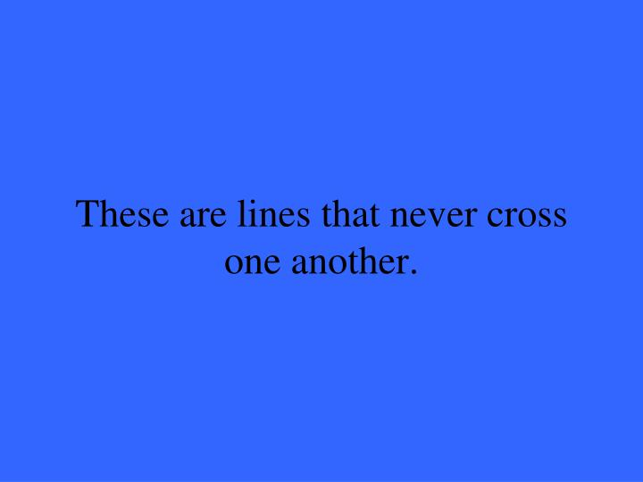 These are lines that never cross one another.
