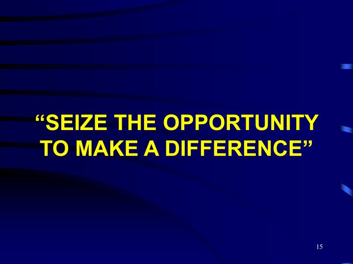 """SEIZE THE OPPORTUNITY TO MAKE A DIFFERENCE"""
