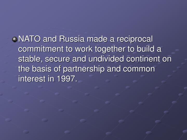 NATO and Russia made a reciprocal commitment to work together to build a stable, secure and undivided continent on the basis of partnership and common interest in 1997.