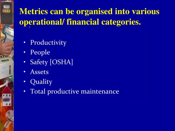 Metrics can be organised into various operational/ financial categories.