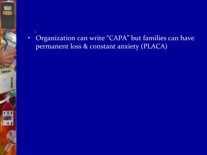 "Organization can write ""CAPA"" but families can have permanent loss & constant anxiety (PLACA)"