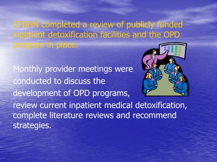 CFBHN completed a review of publicly funded inpatient detoxification facilities and the OPD program in place.