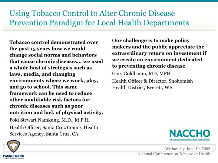 Tobacco control demonstrated over the past 15 years how we could change social norms and behaviors that cause chronic diseases... we used a whole host of strategies such as laws, media, and changing environments where we work, play, and go to school. This same framework can be used to reduce other modifiable risk factors for chronic diseases such as poor nutrition and lack of physical activity.