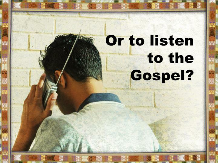 Or to listen to the Gospel?