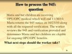 how to process the 945 question