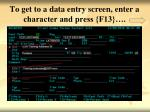 to get to a data entry screen enter a character and press f13