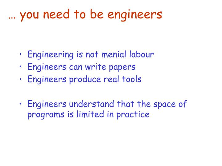… you need to be engineers