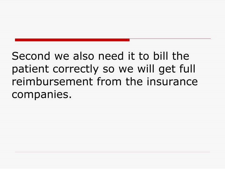 Second we also need it to bill the patient correctly so we will get full reimbursement from the insurance companies.