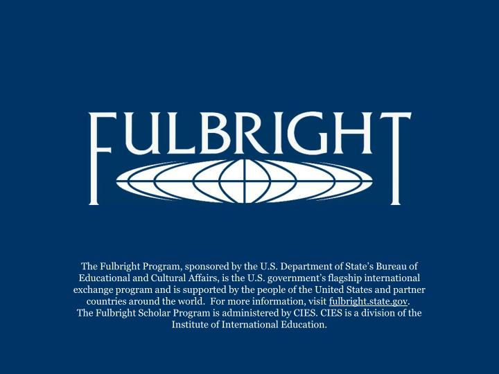 The Fulbright Program, sponsored by the U.S. Department of State's Bureau of Educational and Cultu...