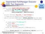 segmented forkmanager executor with two segments