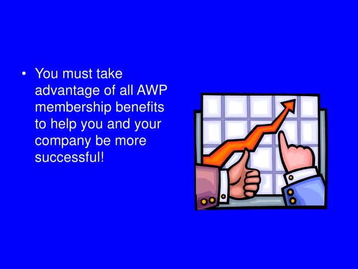 You must take advantage of all AWP membership benefits to help you and your company be more successful!
