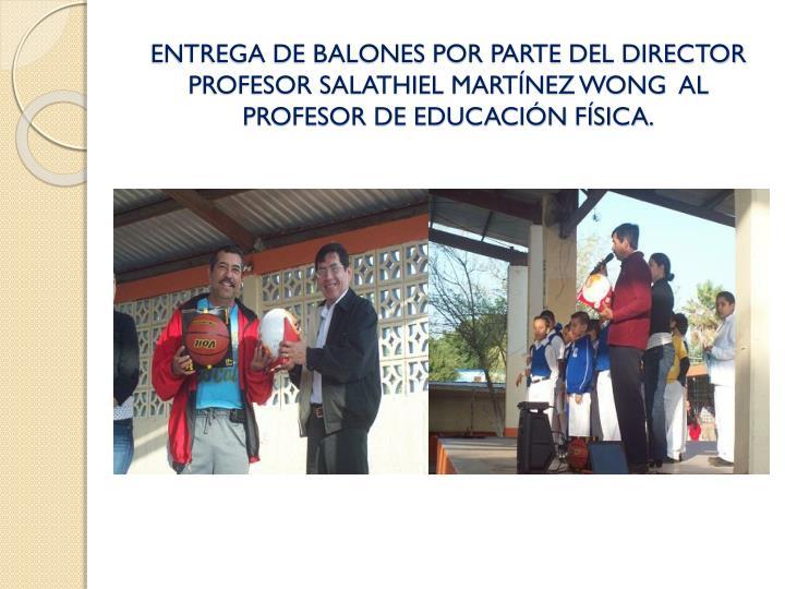 ENTREGA DE BALONES POR PARTE DEL DIRECTOR PROFESOR SALATHIEL MARTÍNEZ WONG  AL PROFESOR DE EDUCACIÓN FÍSICA.