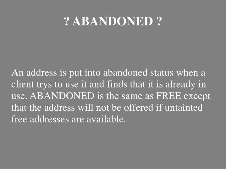 An address is put into abandoned status when a client trys to use it and finds that it is already in use. ABANDONED is the same as FREE except that the address will not be offered if untainted free addresses are available.