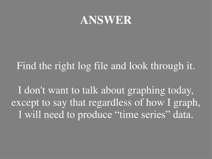 Find the right log file and look through it.