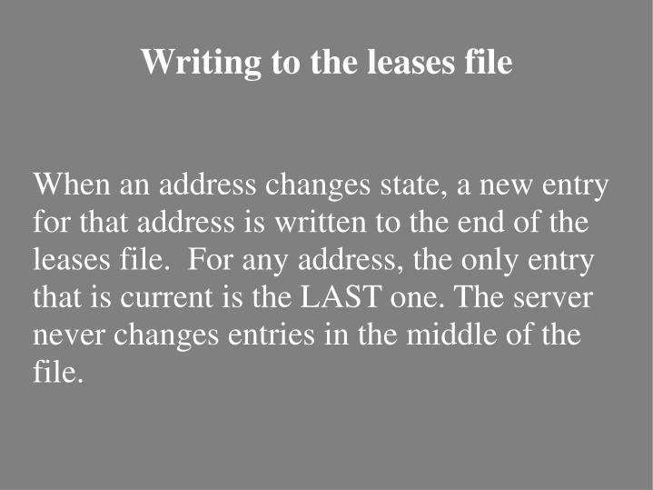 When an address changes state, a new entry for that address is written to the end of the leases file.  For any address, the only entry that is current is the LAST one. The server never changes entries in the middle of the file.