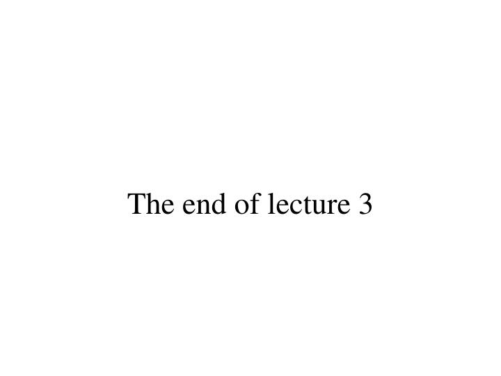 The end of lecture 3