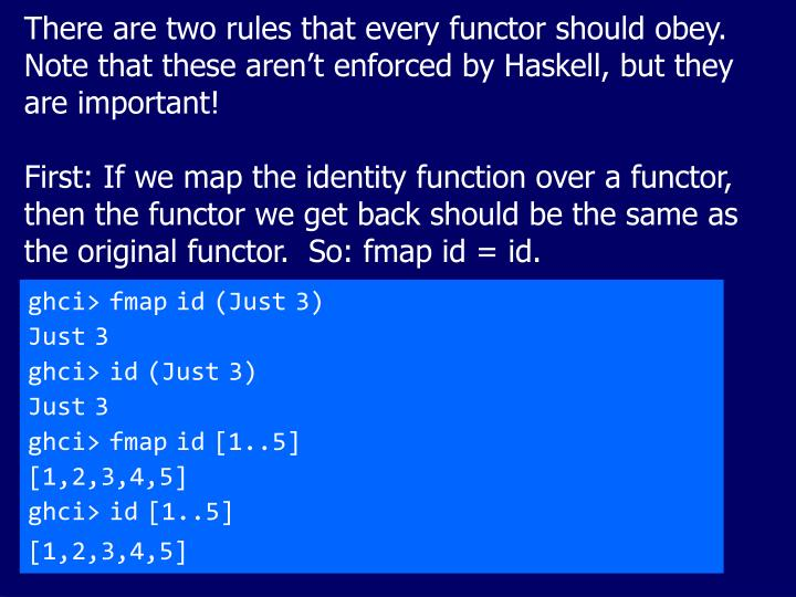 There are two rules that every functor should obey.  Note that these aren't enforced by Haskell, but they are important!