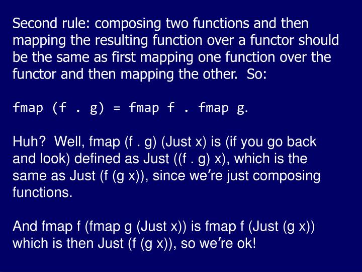 Second rule: composing two functions and then mapping the resulting function over a functor should be the same as first mapping one function over the functor and then mapping the other.  So: