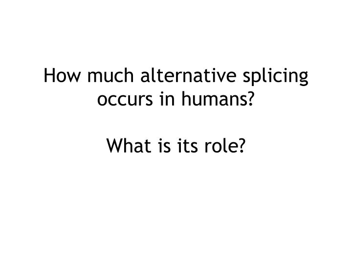 How much alternative splicing occurs in humans what is its role