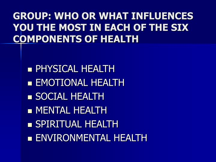 GROUP: WHO OR WHAT INFLUENCES YOU THE MOST IN EACH OF THE SIX COMPONENTS OF HEALTH