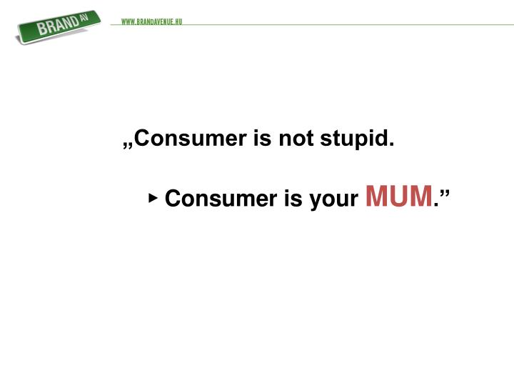 """Consumer is not stupid."