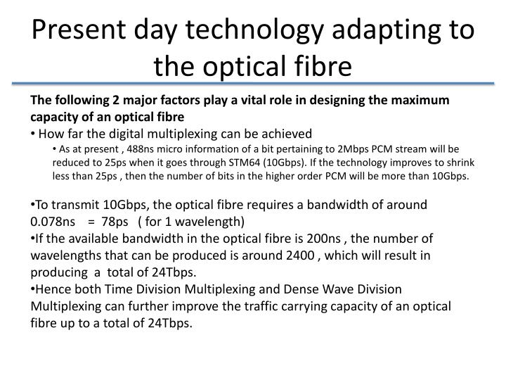 Present day technology adapting to the optical fibre
