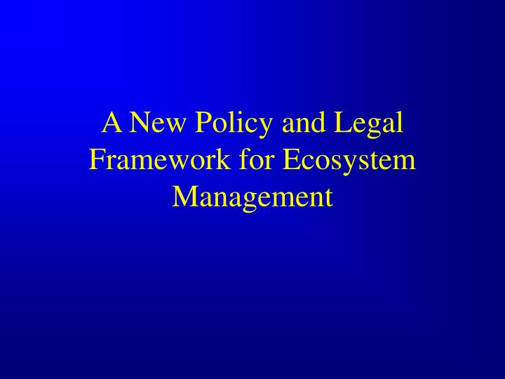 A New Policy and Legal Framework for Ecosystem Management