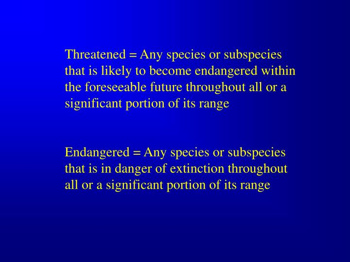 Threatened = Any species or subspecies that is likely to become endangered within the foreseeable future throughout all or a significant portion of its range