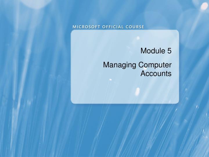 Module 5 managing computer accounts