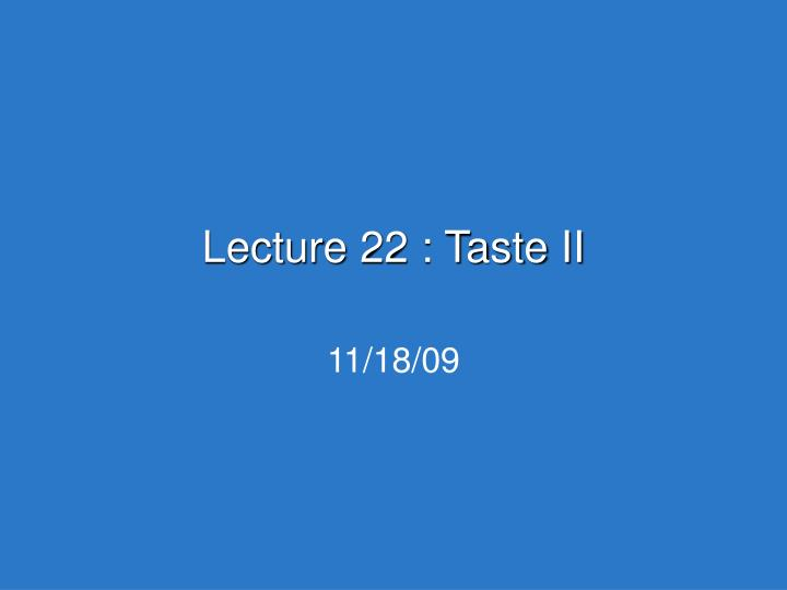 Lecture 22 taste ii