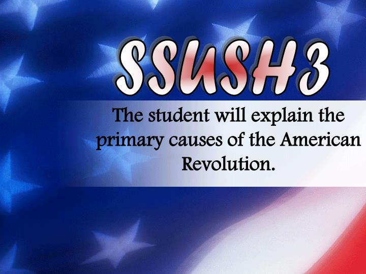 The student will explain the primary causes of the american revolution