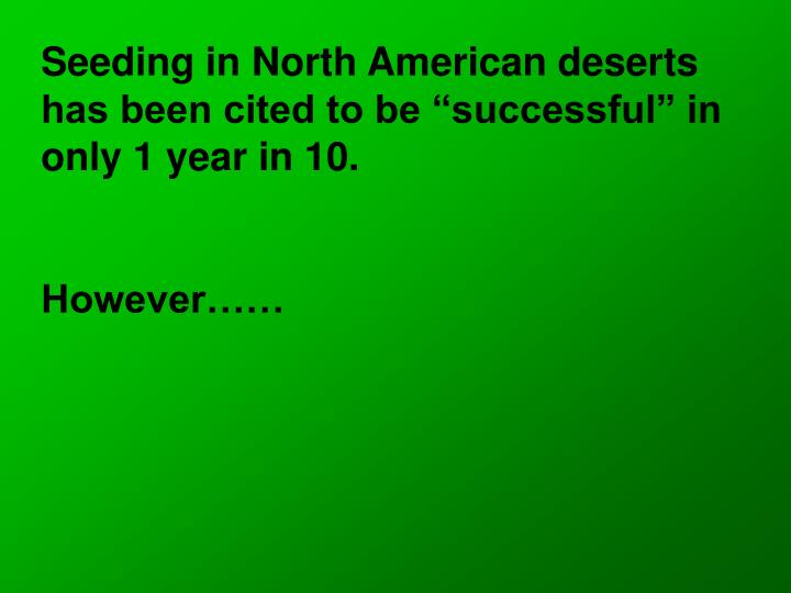 "Seeding in North American deserts has been cited to be ""successful"" in only 1 year in 10."