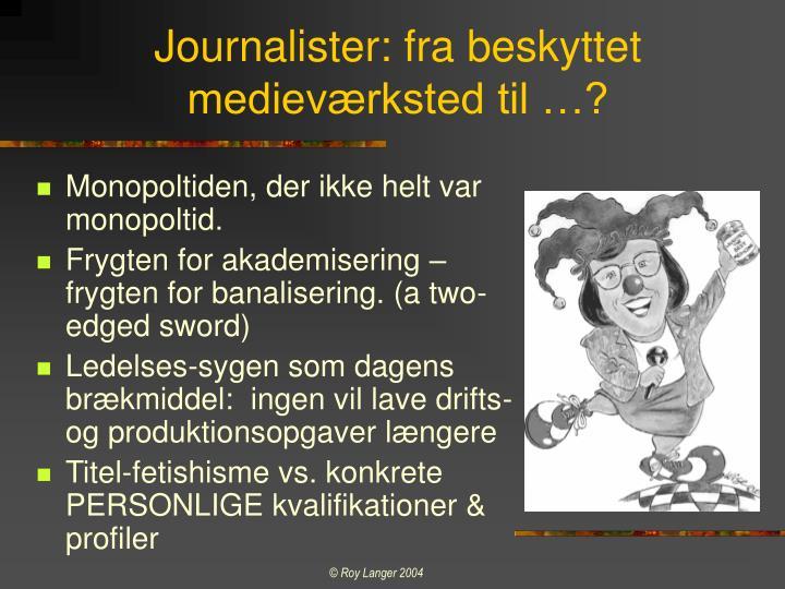 Journalister: fra beskyttet medieværksted til …?